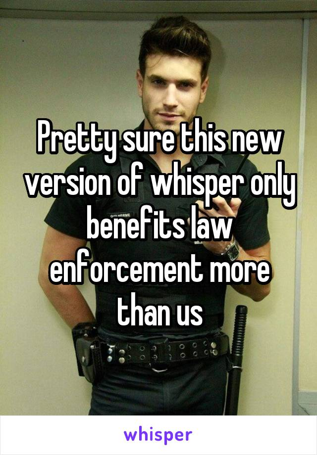 Pretty sure this new version of whisper only benefits law enforcement more than us