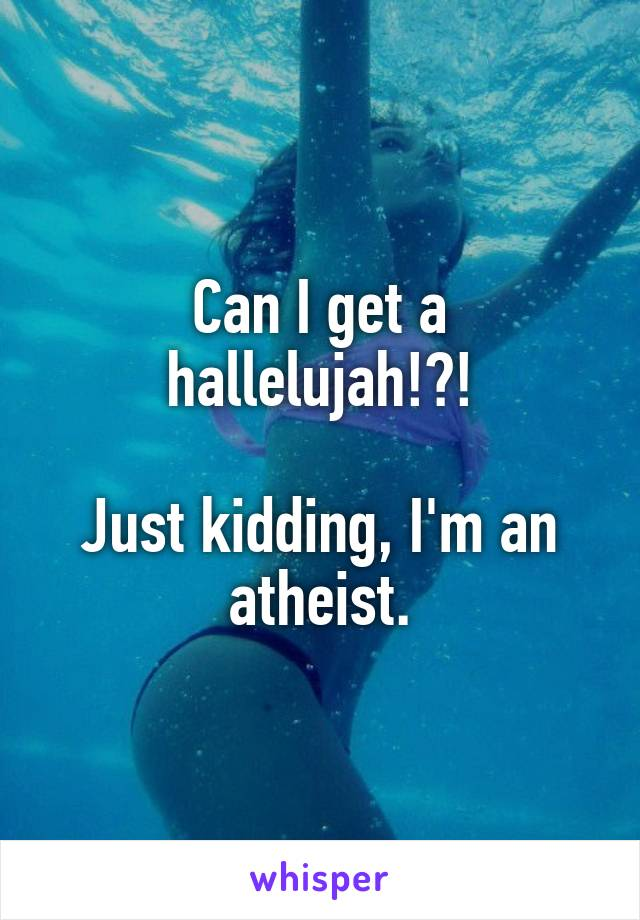 Can I get a hallelujah!?!  Just kidding, I'm an atheist.