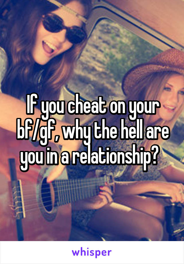 If you cheat on your bf/gf, why the hell are you in a relationship?