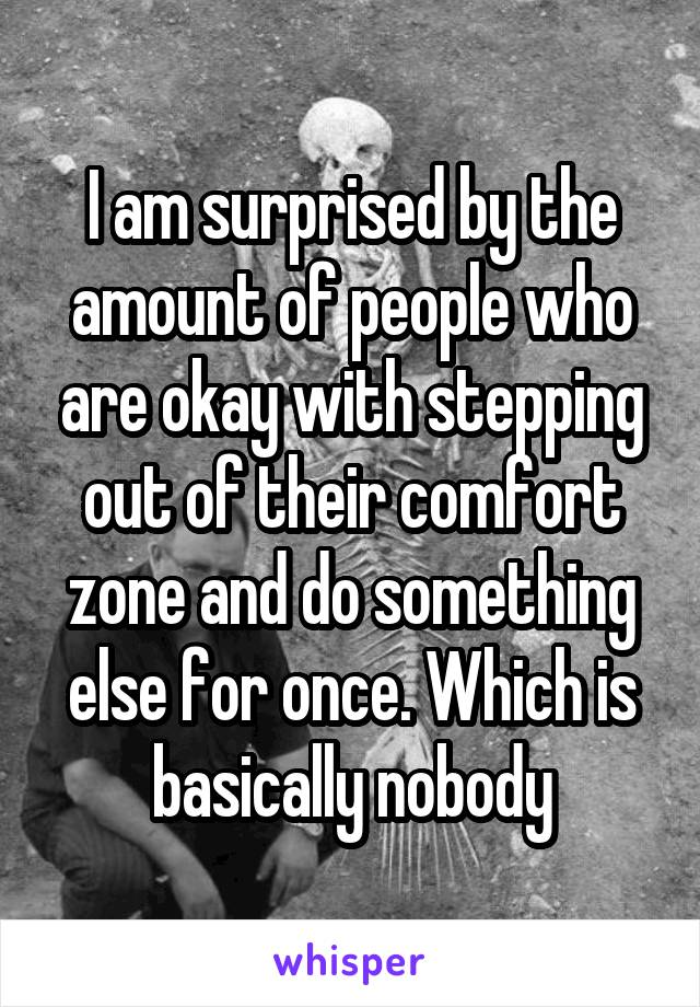 I am surprised by the amount of people who are okay with stepping out of their comfort zone and do something else for once. Which is basically nobody