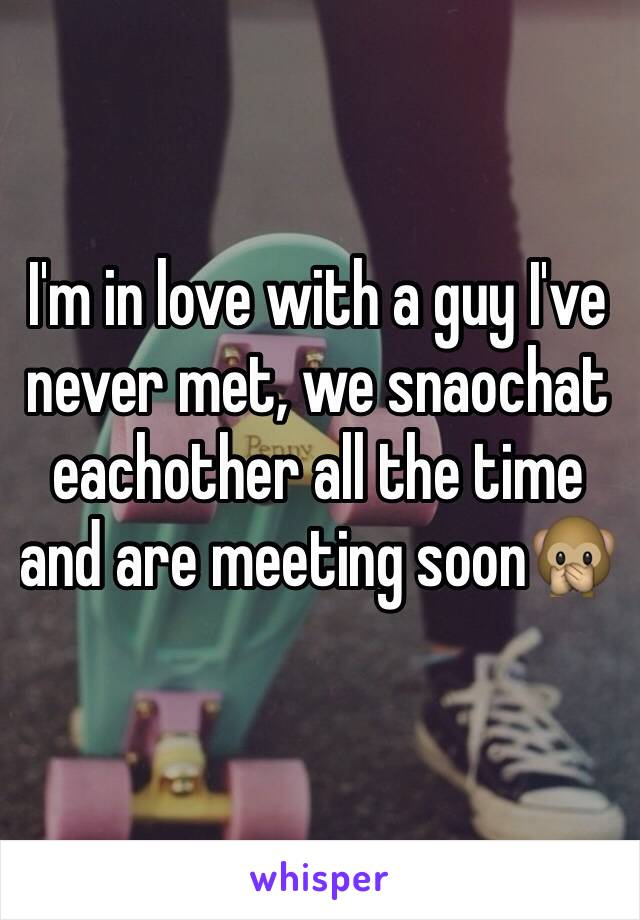 I'm in love with a guy I've never met, we snaochat eachother all the time and are meeting soon🙊