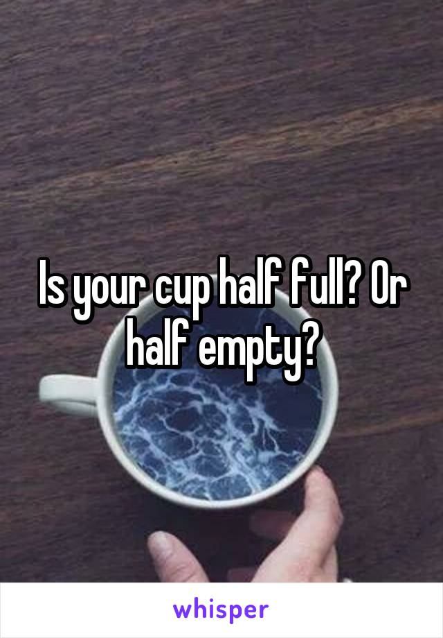 Is your cup half full? Or half empty?