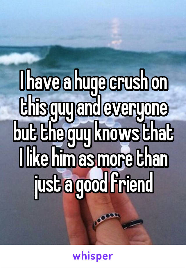 I have a huge crush on this guy and everyone but the guy knows that I like him as more than just a good friend