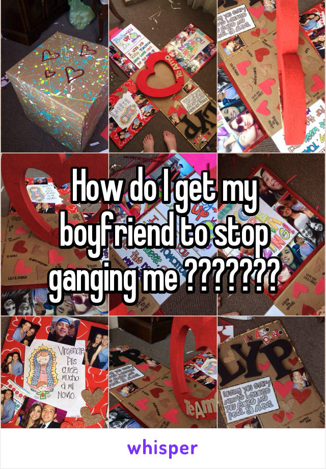 How do I get my boyfriend to stop ganging me ???????