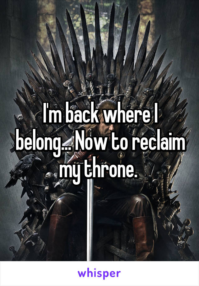 I'm back where I belong... Now to reclaim my throne.