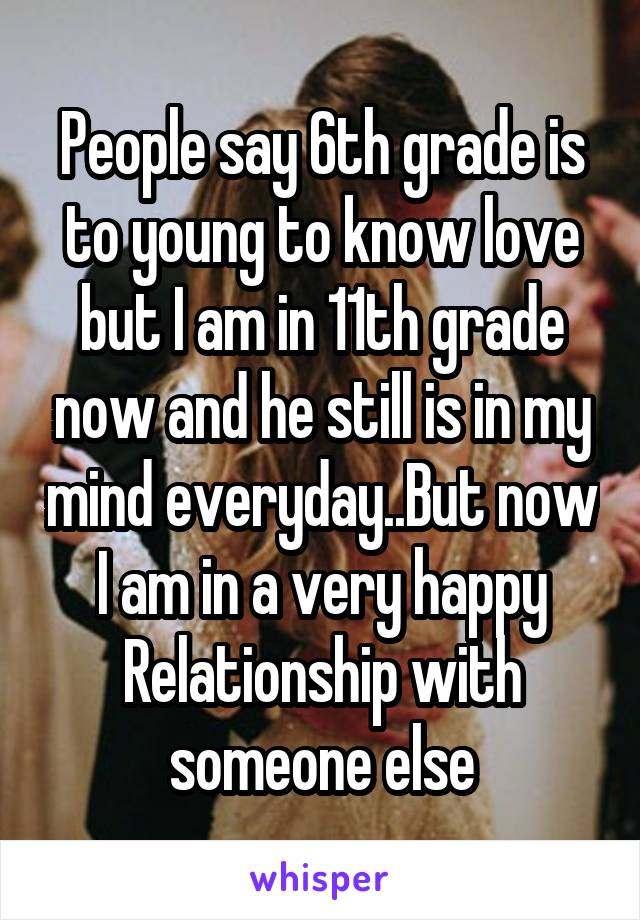 People say 6th grade is to young to know love but I am in 11th grade now and he still is in my mind everyday..But now I am in a very happy Relationship with someone else
