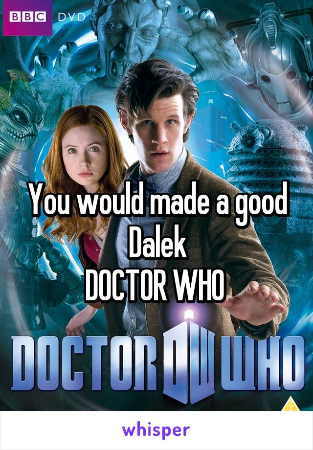 You would made a good Dalek DOCTOR WHO