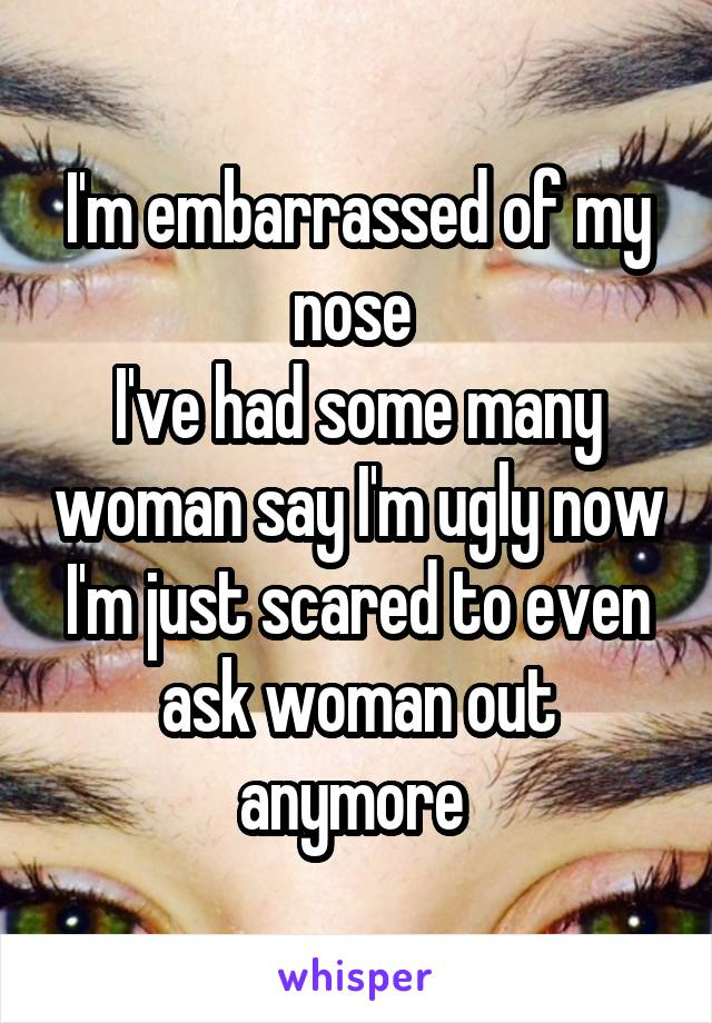 I'm embarrassed of my nose  I've had some many woman say I'm ugly now I'm just scared to even ask woman out anymore