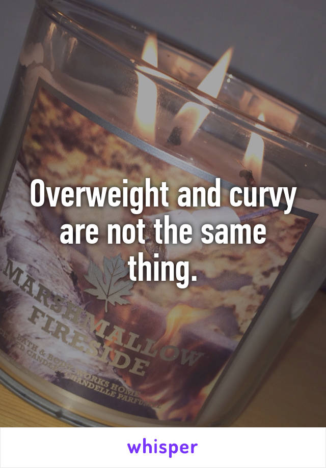 Overweight and curvy are not the same thing.