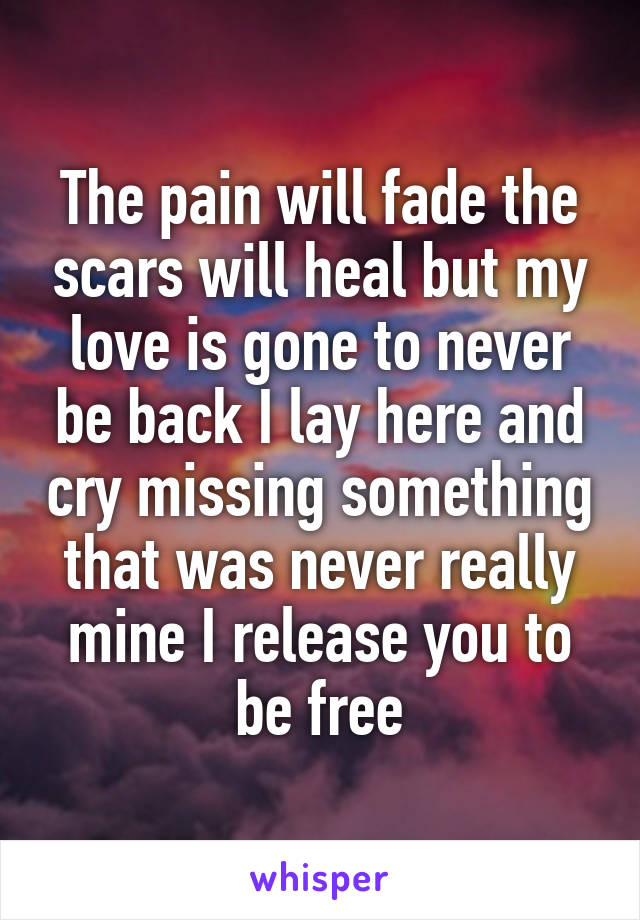 The pain will fade the scars will heal but my love is gone to never be back I lay here and cry missing something that was never really mine I release you to be free