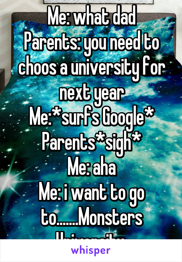 Me: what dad Parents: you need to choos a university for next year Me:*surfs Google* Parents*sigh* Me: aha Me: i want to go to.......Monsters University