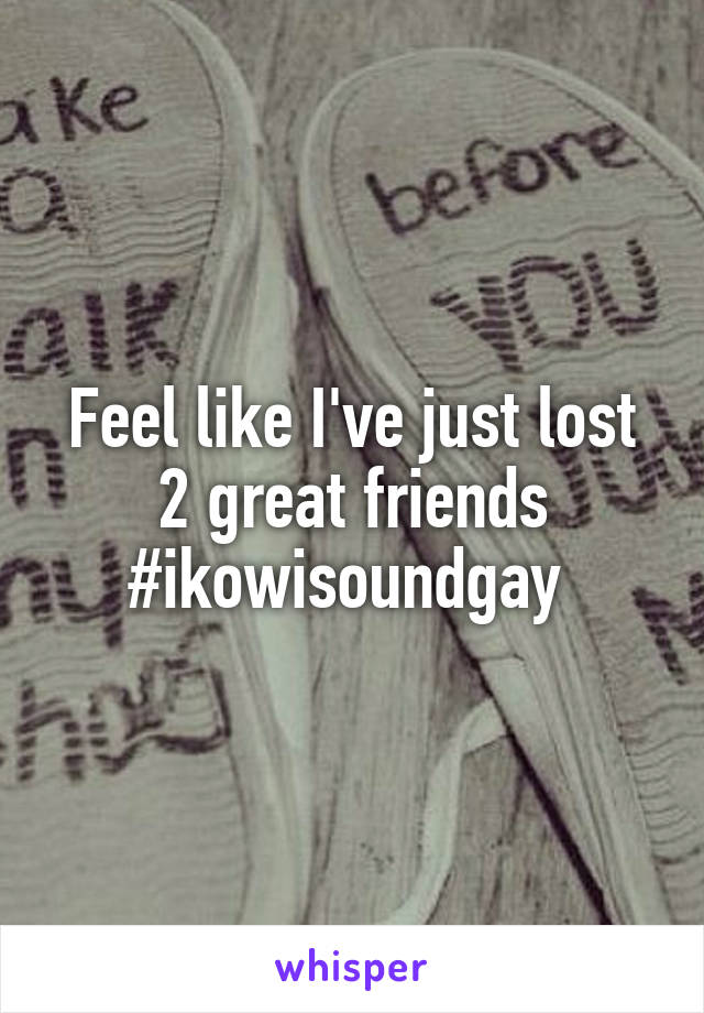Feel like I've just lost 2 great friends #ikowisoundgay