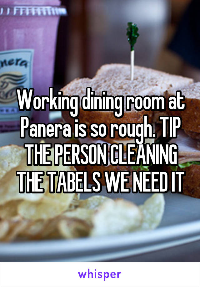 Working dining room at Panera is so rough. TIP THE PERSON CLEANING THE TABELS WE NEED IT