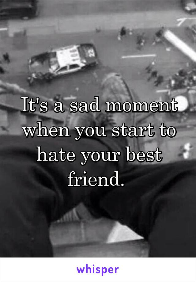 It's a sad moment when you start to hate your best friend.