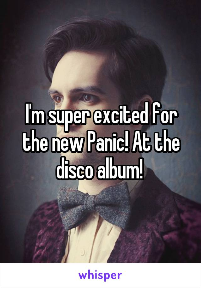 I'm super excited for the new Panic! At the disco album!