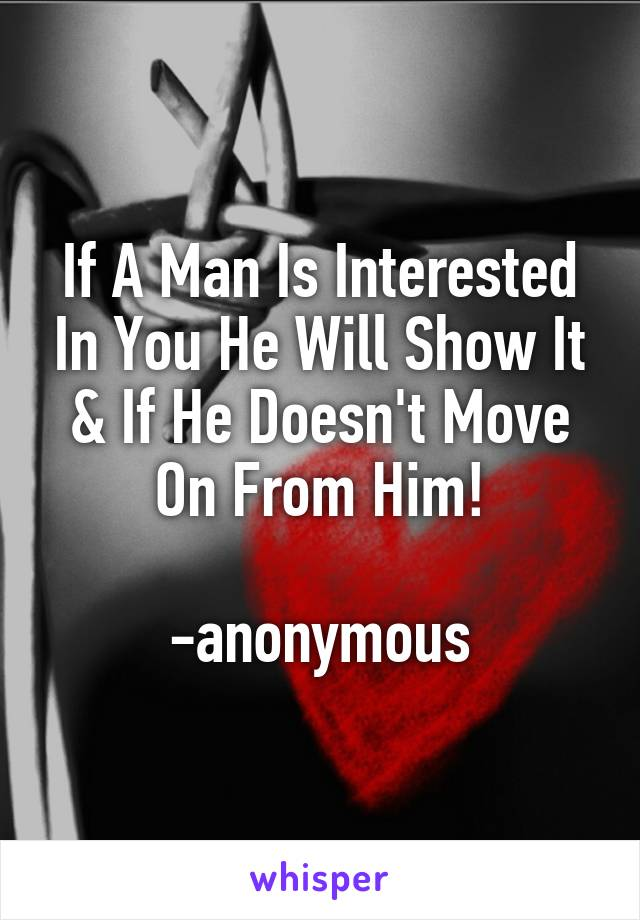 If A Man Is Interested In You He Will Show It & If He Doesn't Move On From Him!  -anonymous
