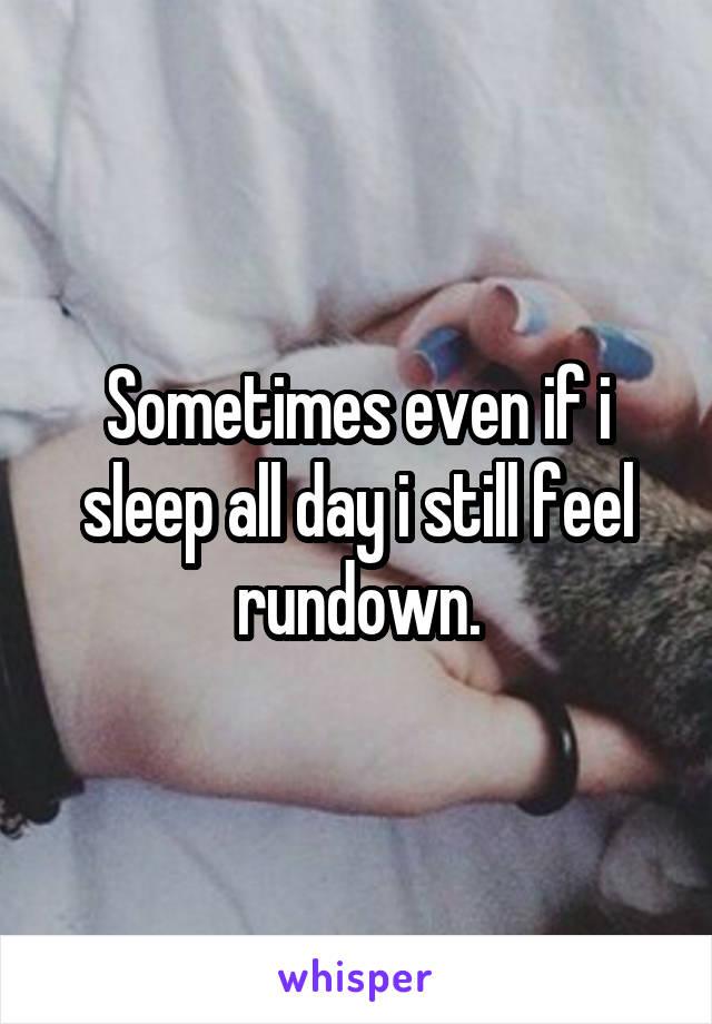 Sometimes even if i sleep all day i still feel rundown.