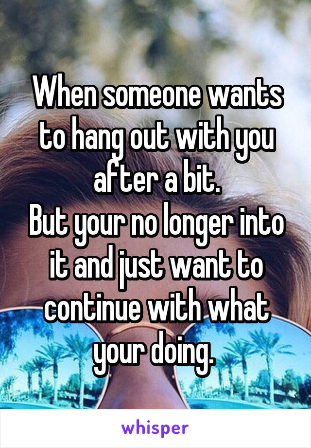 When someone wants to hang out with you after a bit. But your no longer into it and just want to continue with what your doing.