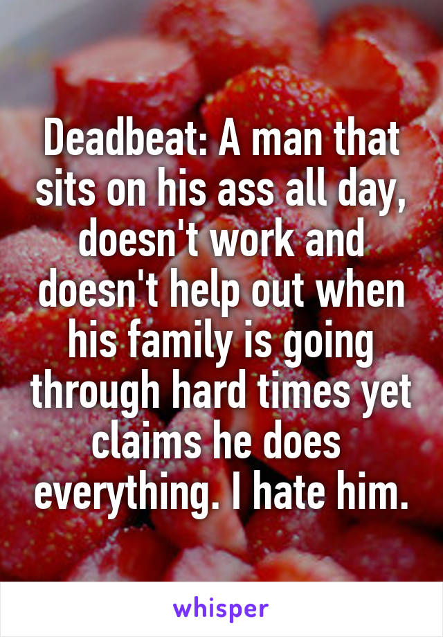 Deadbeat: A man that sits on his ass all day, doesn't work and doesn't help out when his family is going through hard times yet claims he does  everything. I hate him.