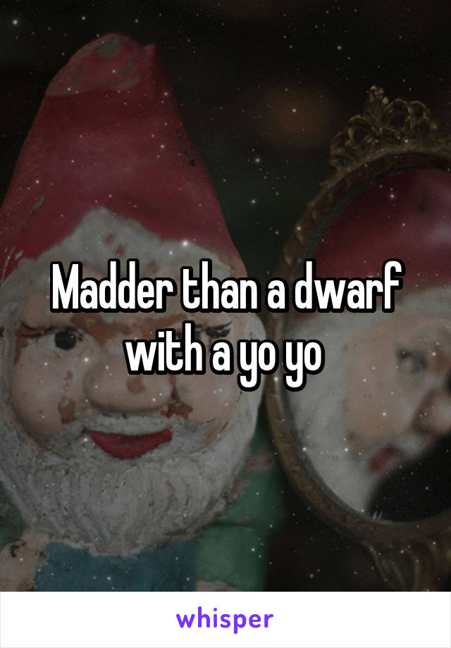 Madder than a dwarf with a yo yo