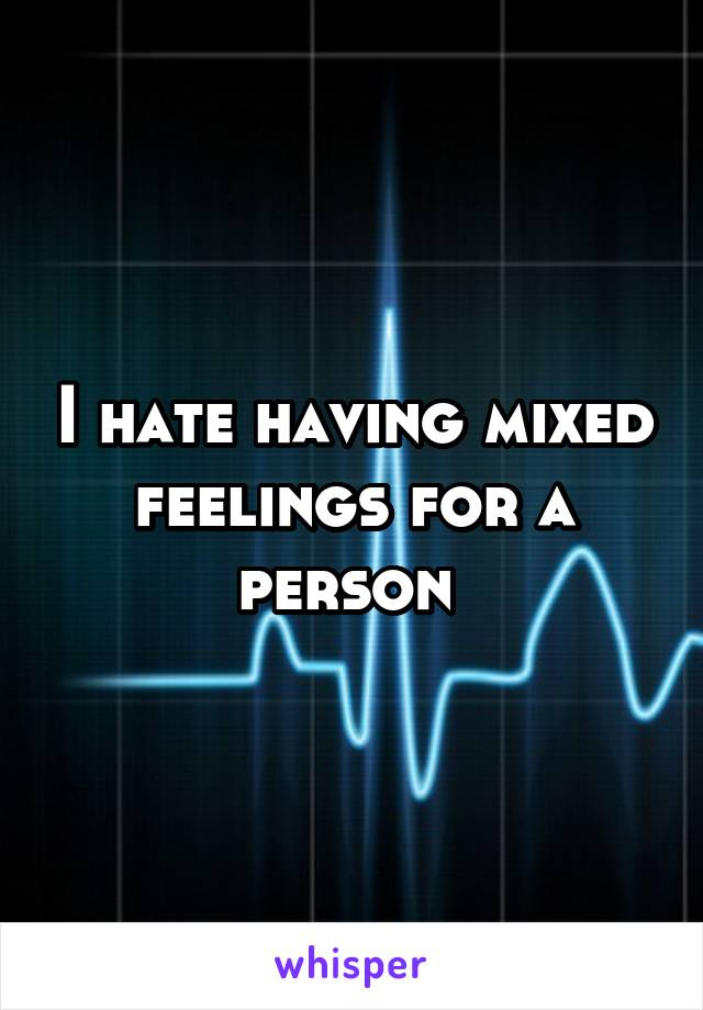 I hate having mixed feelings for a person
