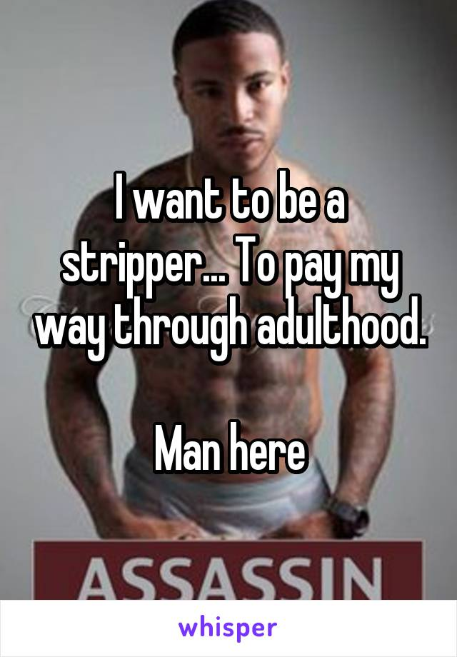 I want to be a stripper... To pay my way through adulthood.  Man here