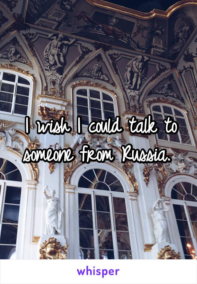 I wish I could talk to someone from Russia.