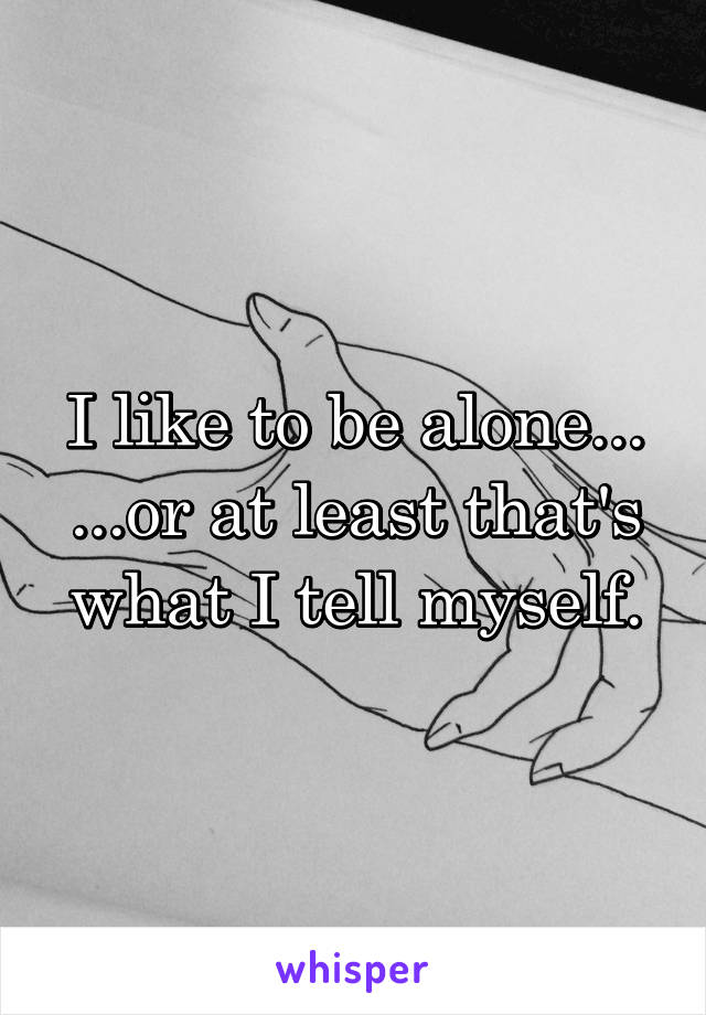 I like to be alone... ...or at least that's what I tell myself.