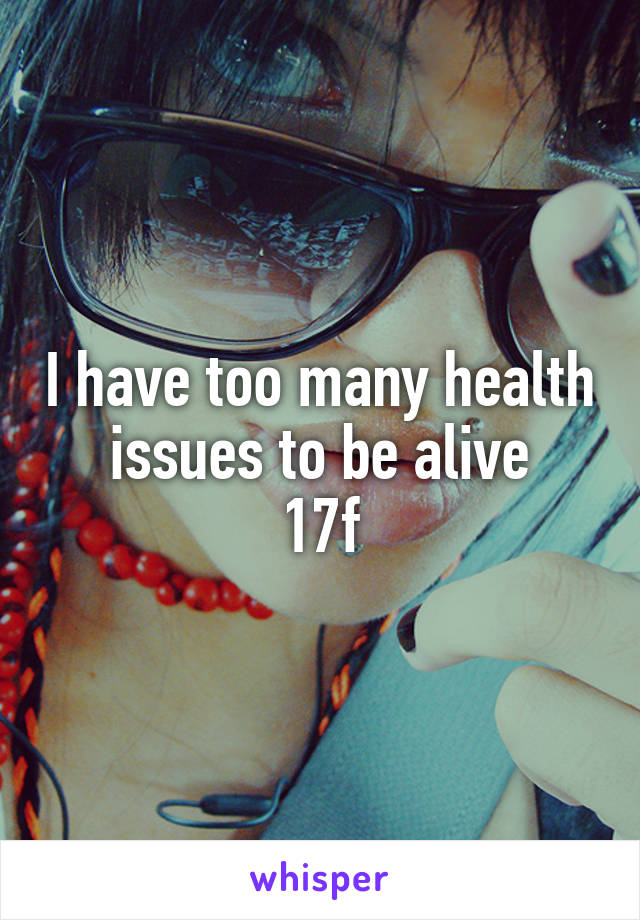 I have too many health issues to be alive 17f