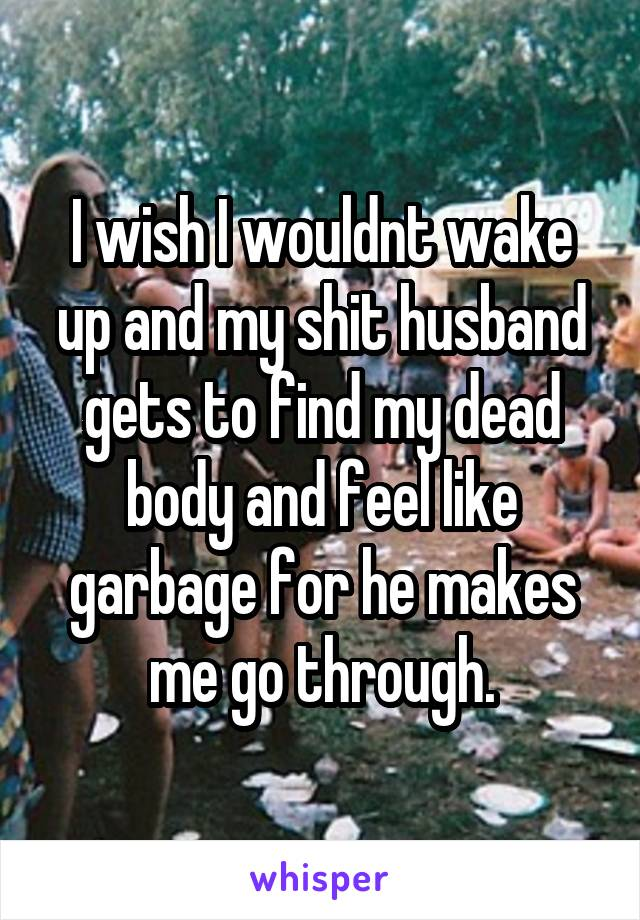 I wish I wouldnt wake up and my shit husband gets to find my dead body and feel like garbage for he makes me go through.