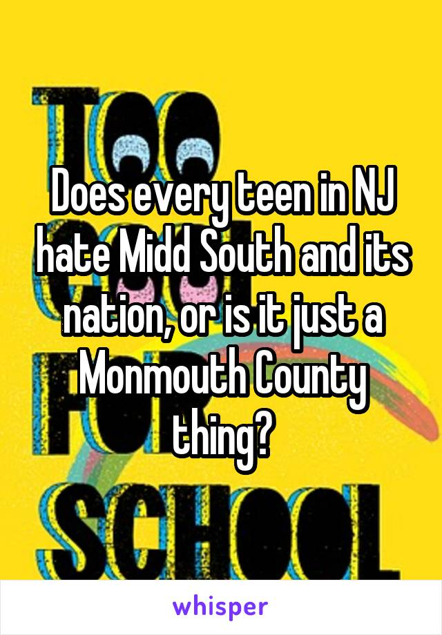 Does every teen in NJ hate Midd South and its nation, or is it just a Monmouth County thing?