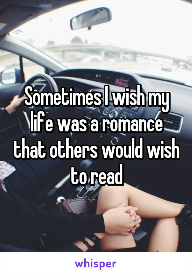 Sometimes I wish my life was a romance that others would wish to read