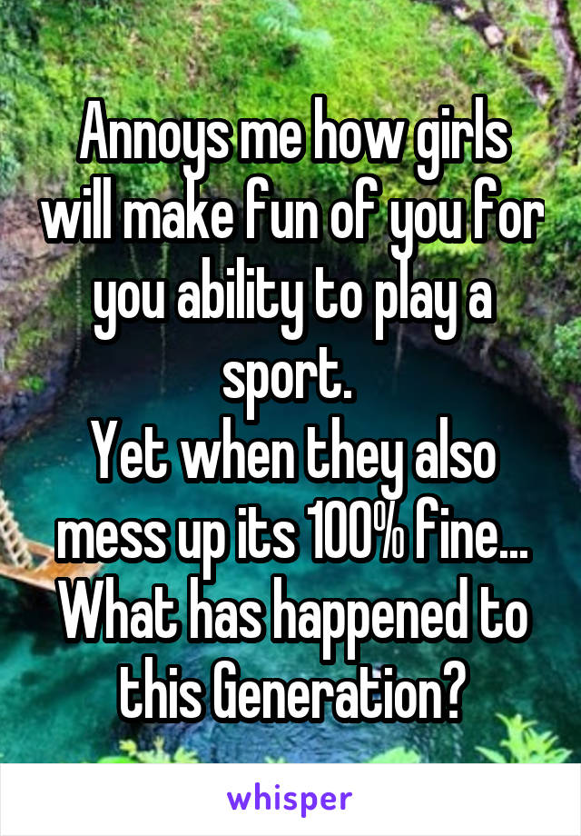 Annoys me how girls will make fun of you for you ability to play a sport.  Yet when they also mess up its 100% fine... What has happened to this Generation?