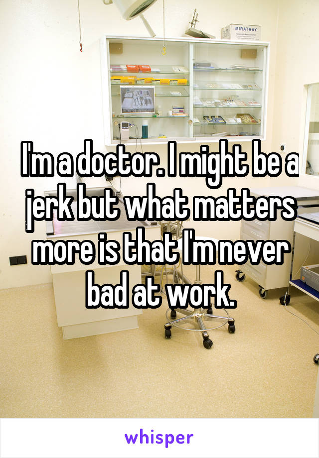 I'm a doctor. I might be a jerk but what matters more is that I'm never bad at work.