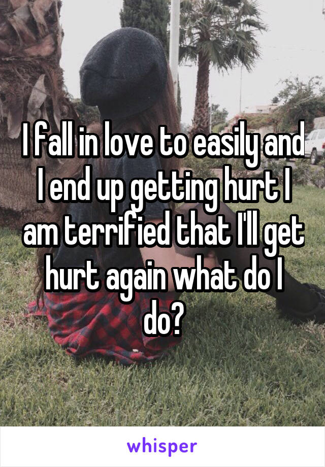 I fall in love to easily and I end up getting hurt I am terrified that I'll get hurt again what do I do?