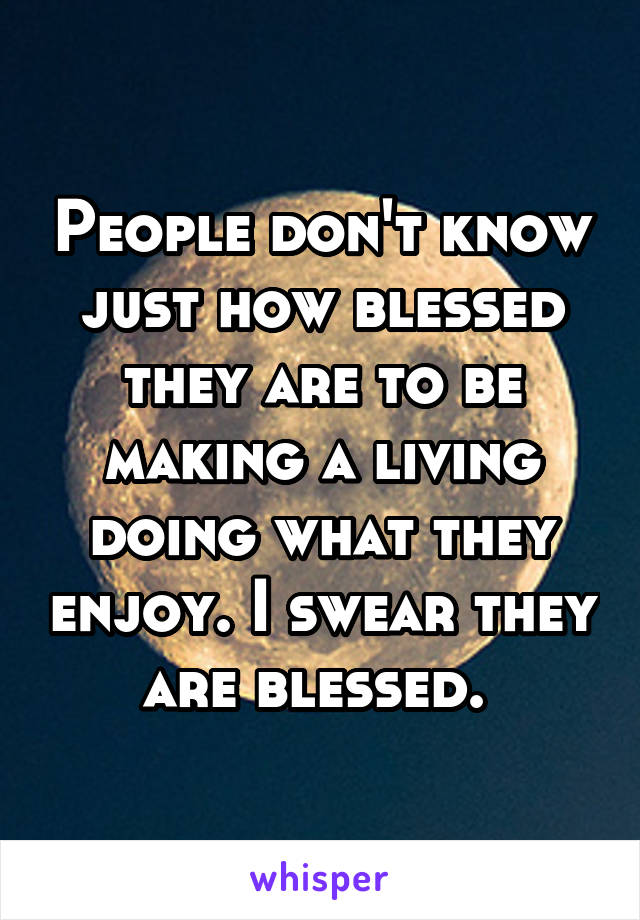 People don't know just how blessed they are to be making a living doing what they enjoy. I swear they are blessed.