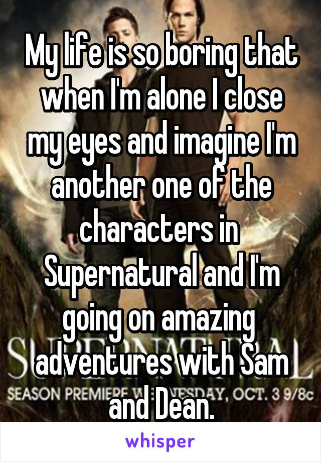 My life is so boring that when I'm alone I close my eyes and imagine I'm another one of the characters in  Supernatural and I'm going on amazing  adventures with Sam and Dean.