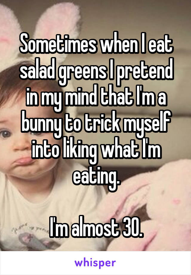 Sometimes when I eat salad greens I pretend in my mind that I'm a bunny to trick myself into liking what I'm eating.  I'm almost 30.