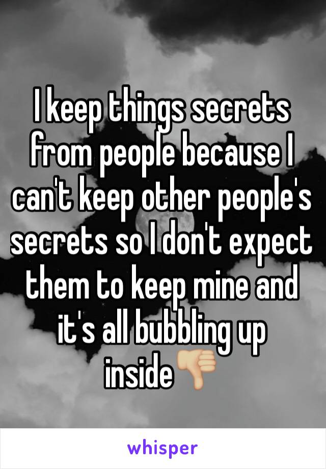 I keep things secrets from people because I can't keep other people's secrets so I don't expect them to keep mine and it's all bubbling up inside👎🏼