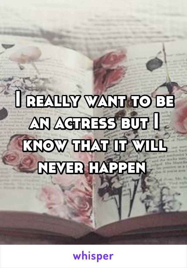 I really want to be an actress but I know that it will never happen