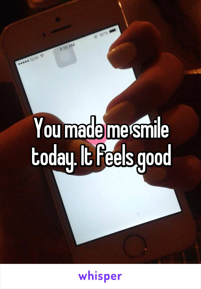 You made me smile today. It feels good