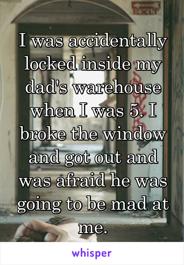I was accidentally locked inside my dad's warehouse when I was 5. I broke the window and got out and was afraid he was going to be mad at me.