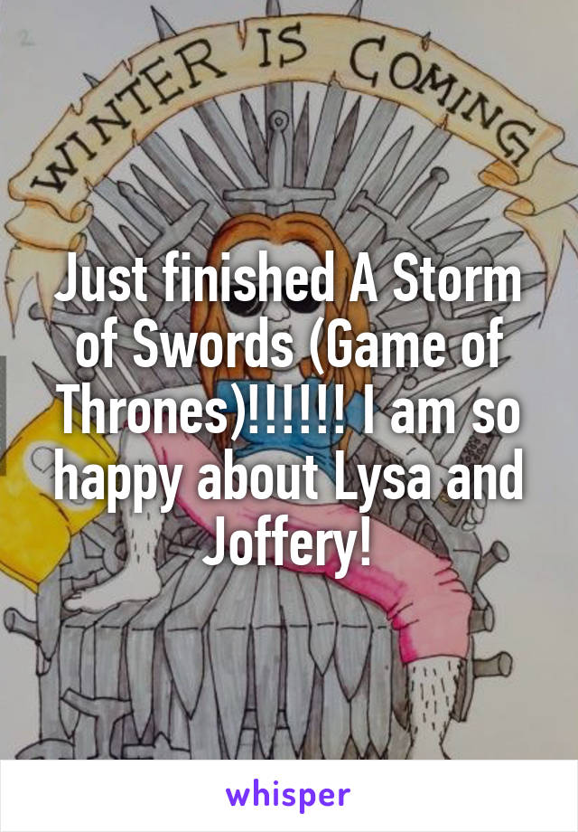 Just finished A Storm of Swords (Game of Thrones)!!!!!! I am so happy about Lysa and Joffery!