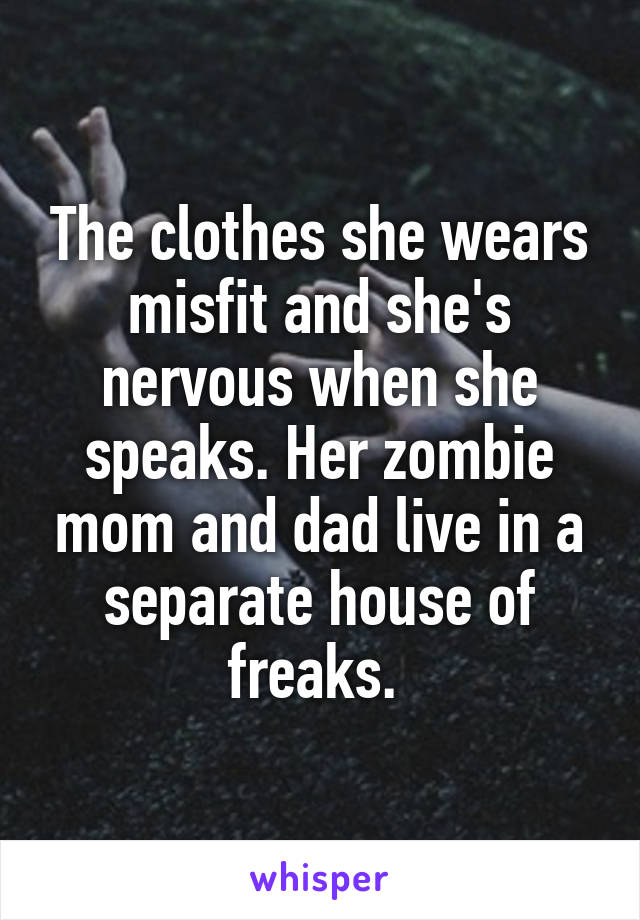 The clothes she wears misfit and she's nervous when she speaks. Her zombie mom and dad live in a separate house of freaks.