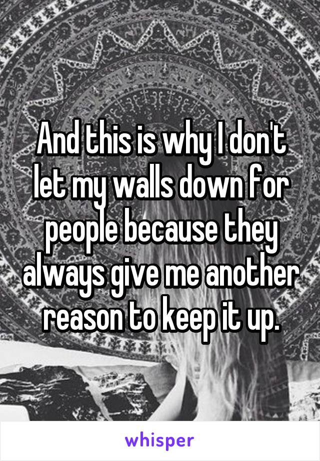 And this is why I don't let my walls down for people because they always give me another reason to keep it up.