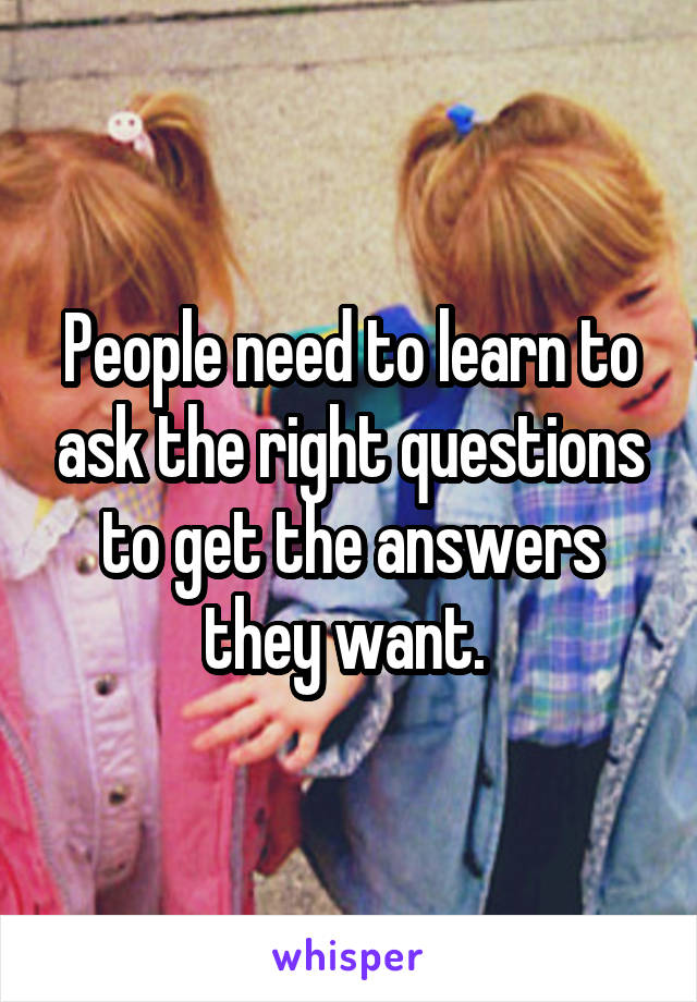 People need to learn to ask the right questions to get the answers they want.