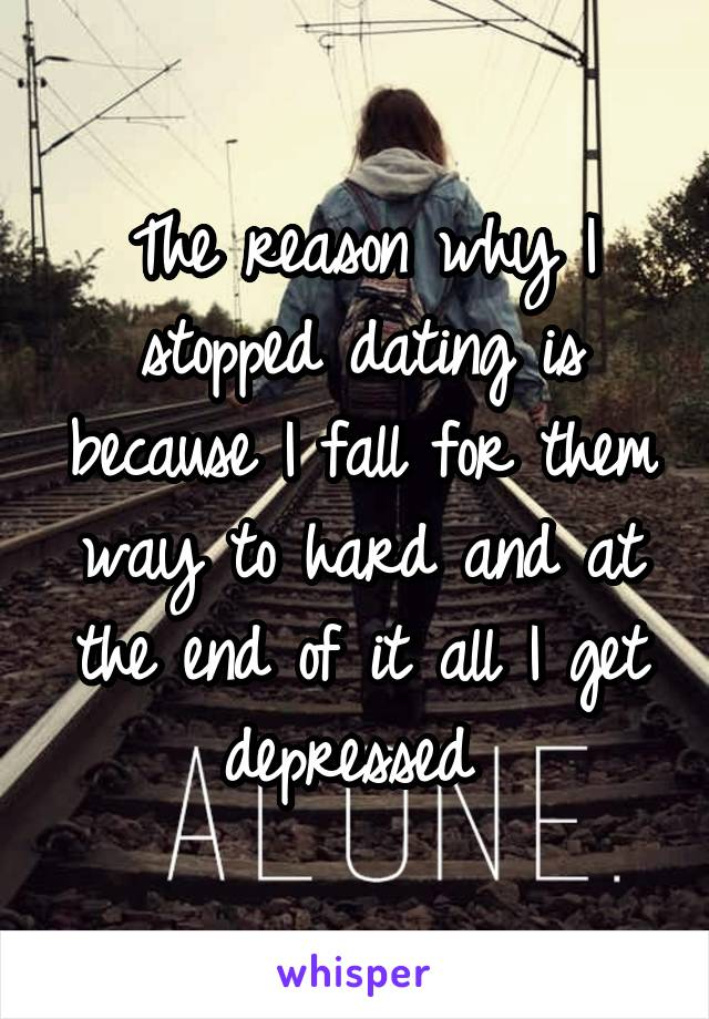 The reason why I stopped dating is because I fall for them way to hard and at the end of it all I get depressed