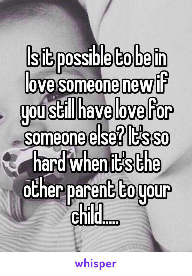 Is it possible to be in love someone new if you still have love for someone else? It's so hard when it's the other parent to your child.....