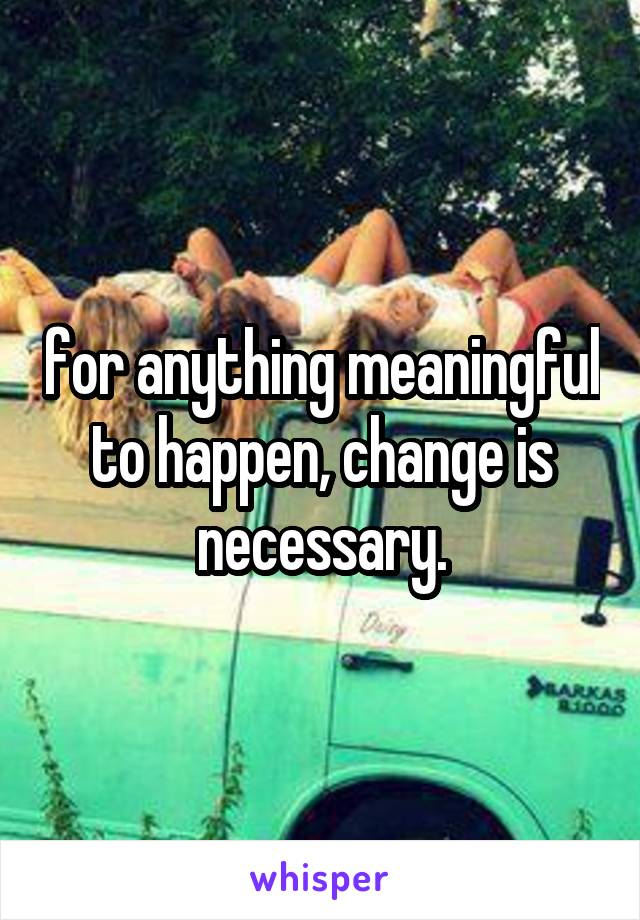 for anything meaningful to happen, change is necessary.