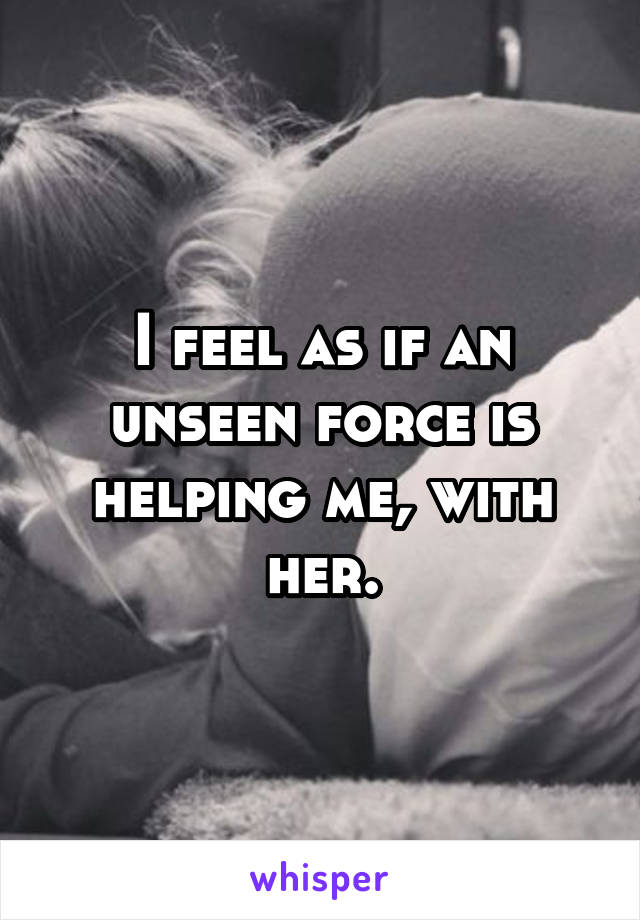 I feel as if an unseen force is helping me, with her.